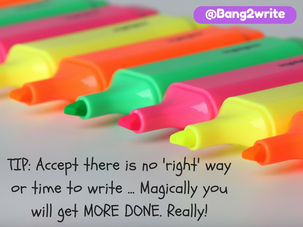TIP_ Accept there is no 'right' way or time to write ... Magically you will get MORE DONE. Really!